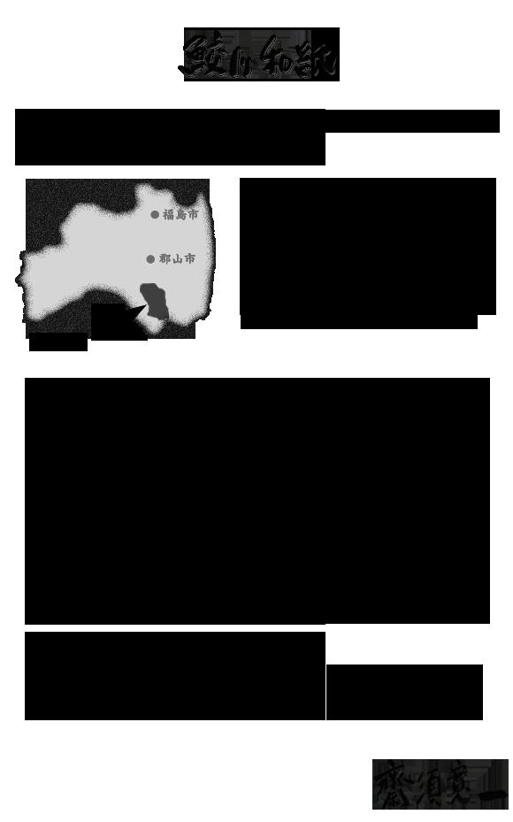 【「鮫川和紙」の概要】鮫川和紙は、福島県東白川郡鮫川村で生産され る和紙です。福島県南部、阿武隈山系 に位置する鮫川村。 美しい水と雄大な自然、そし て先人の技術がこの地に 上質な和紙を生みました。しかし、生活様式の変化と後継者不足によって、 300年以上受け継がれてきた鮫川和紙が途絶 えてしまいました。 和紙漉きの技術を継承していきたい。 和紙の良さを後世に伝えたい。 その思いから、2006年に鮫川和紙の復活に臨み 現在に至ります。 最後になりますが、鮫川和紙の復活にあたり、 ご厚志を頂いた先達に深く御礼を申し上げます。 筆:斎須寛一